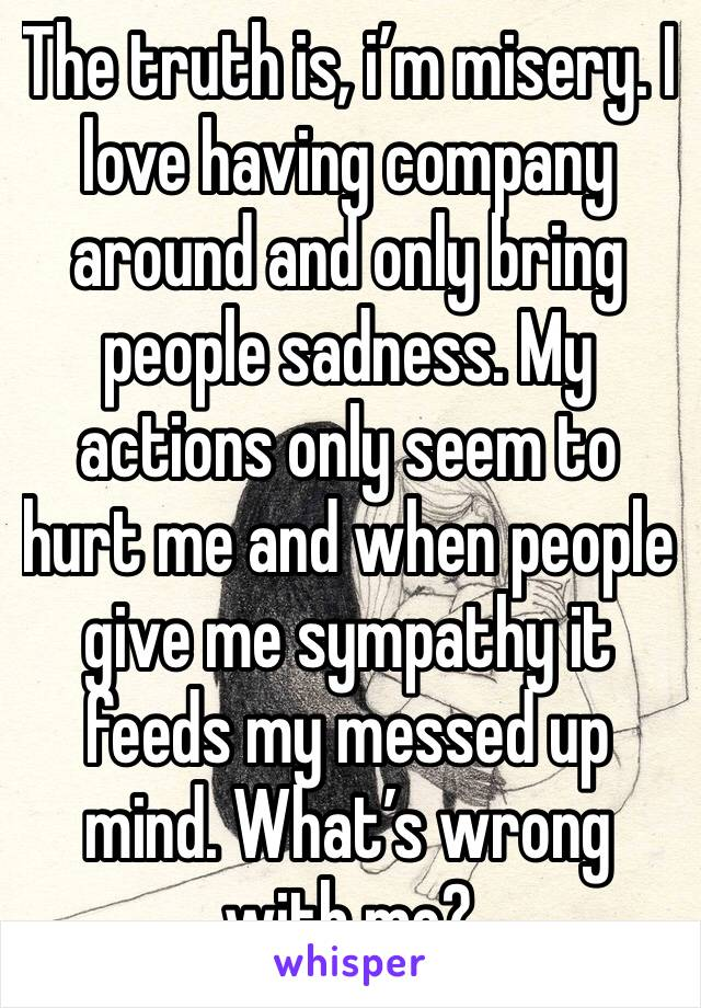 The truth is, i'm misery. I love having company around and only bring people sadness. My actions only seem to hurt me and when people give me sympathy it feeds my messed up mind. What's wrong with me?