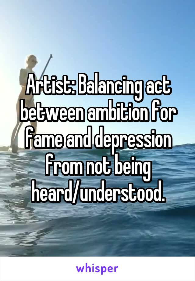 Artist: Balancing act between ambition for fame and depression from not being heard/understood.