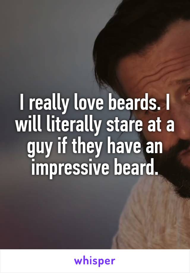 I really love beards. I will literally stare at a guy if they have an impressive beard.