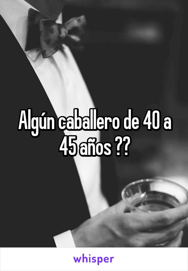 Algún caballero de 40 a 45 años ??