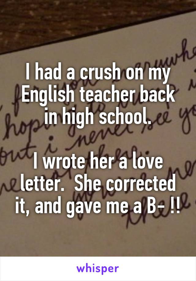 I had a crush on my English teacher back in high school.  I wrote her a love letter.  She corrected it, and gave me a B- !!