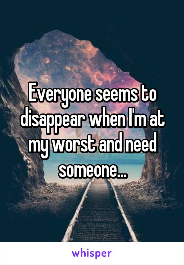 Everyone seems to disappear when I'm at my worst and need someone...