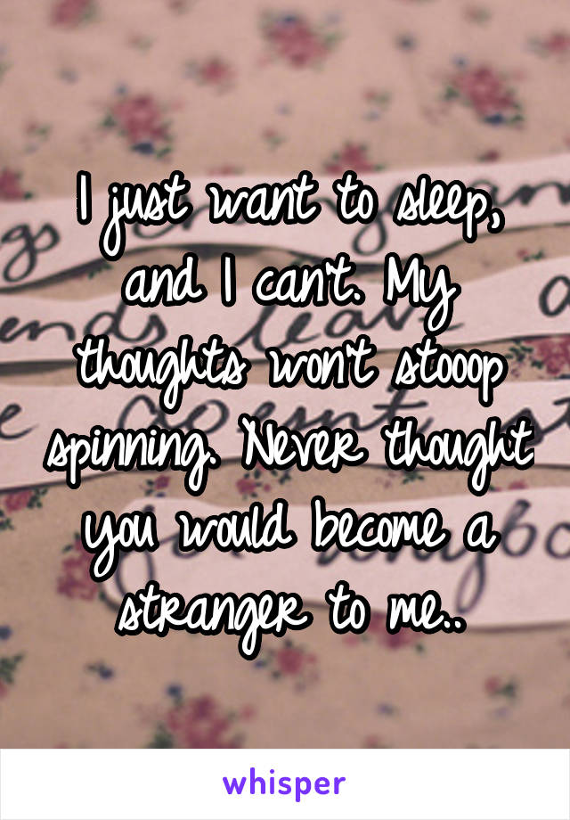 I just want to sleep, and I can't. My thoughts won't stooop spinning. Never thought you would become a stranger to me..