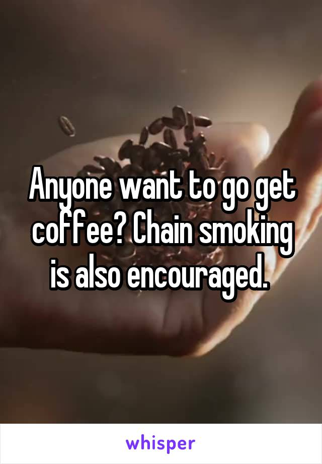 Anyone want to go get coffee? Chain smoking is also encouraged.