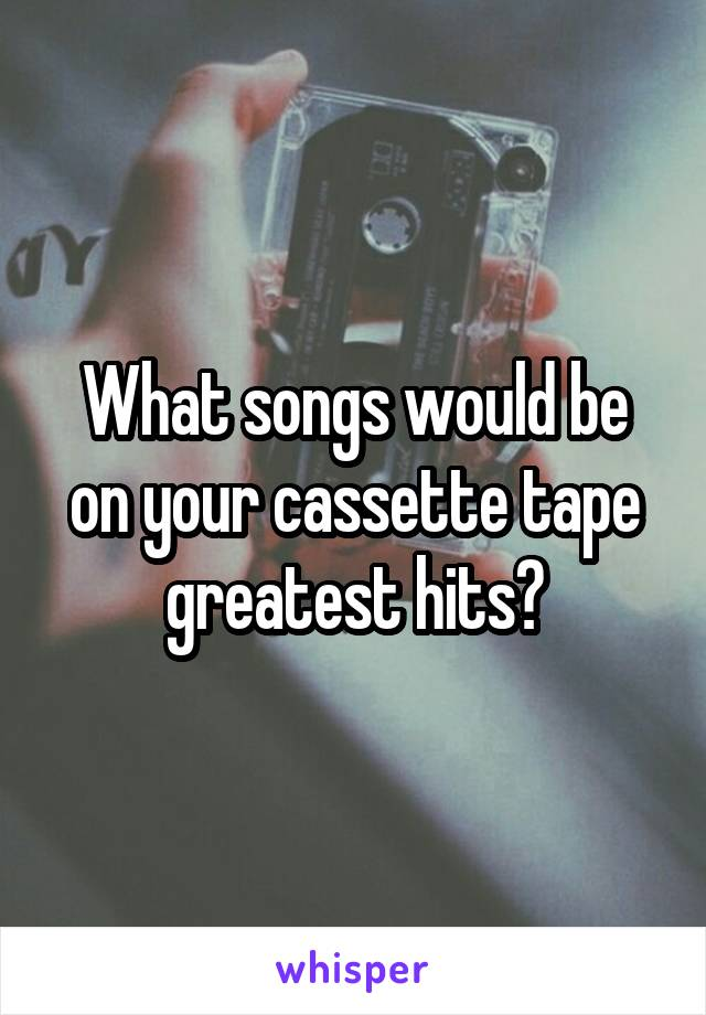 What songs would be on your cassette tape greatest hits?