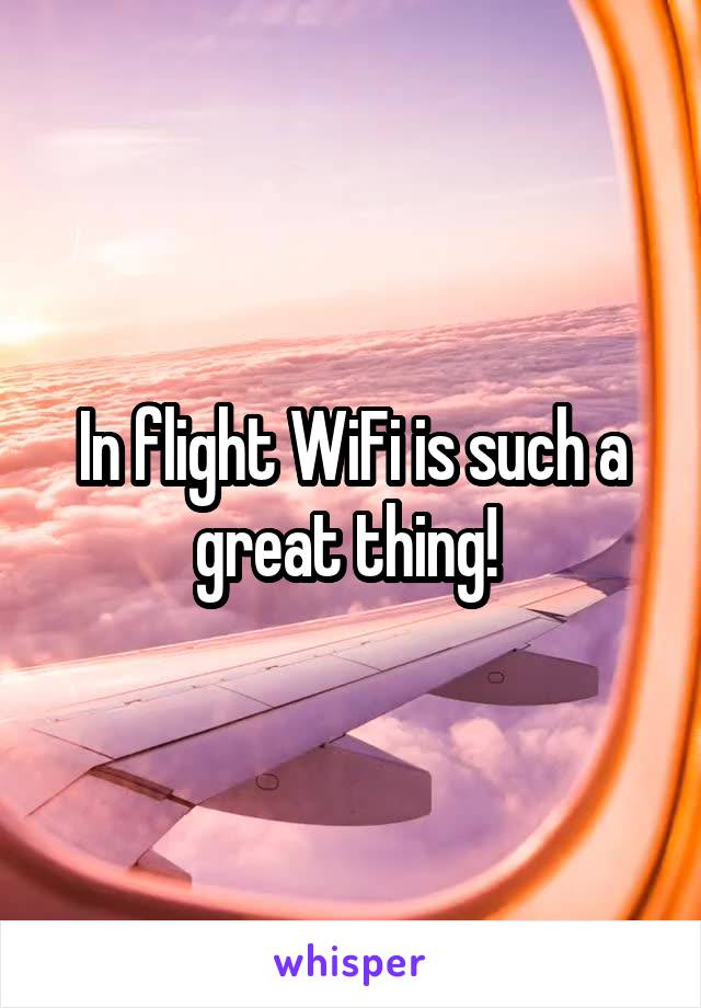 In flight WiFi is such a great thing!