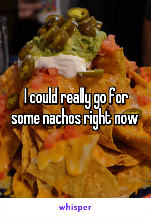 I could really go for some nachos right now