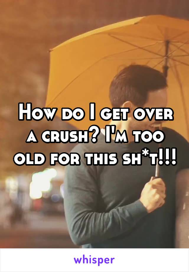 How do I get over a crush? I'm too old for this sh*t!!!
