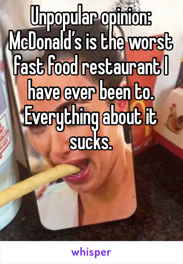 Unpopular opinion: McDonald's is the worst fast food restaurant I have ever been to. Everything about it sucks.