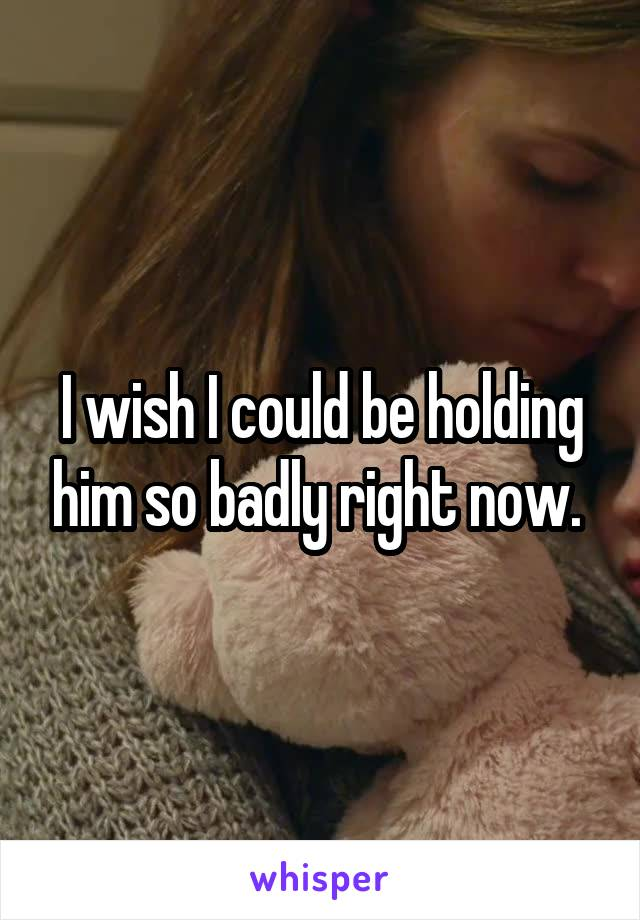 I wish I could be holding him so badly right now.