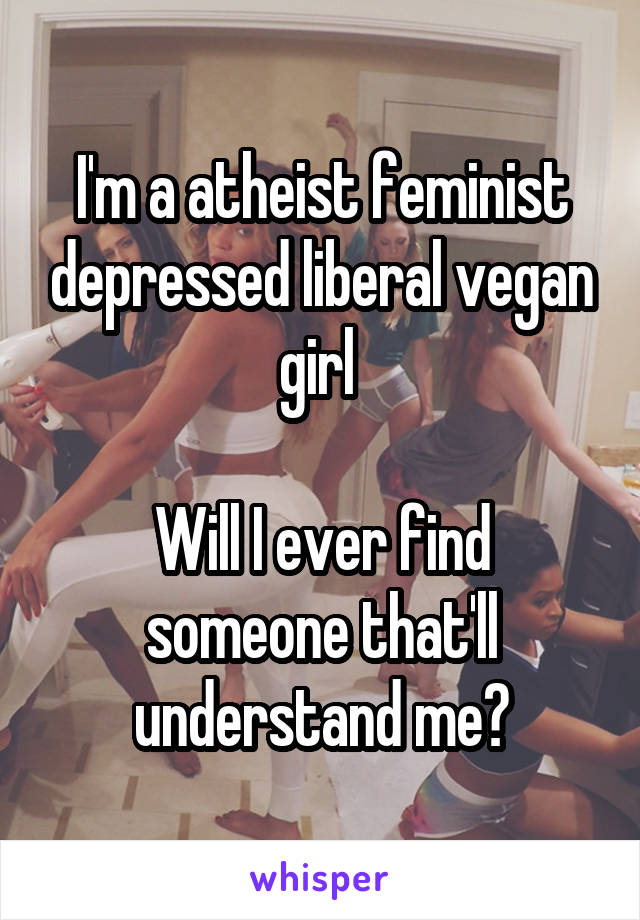 I'm a atheist feminist depressed liberal vegan girl   Will I ever find someone that'll understand me?