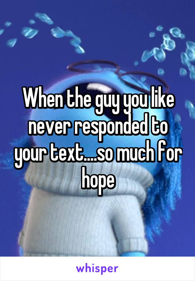 When the guy you like never responded to your text....so much for hope