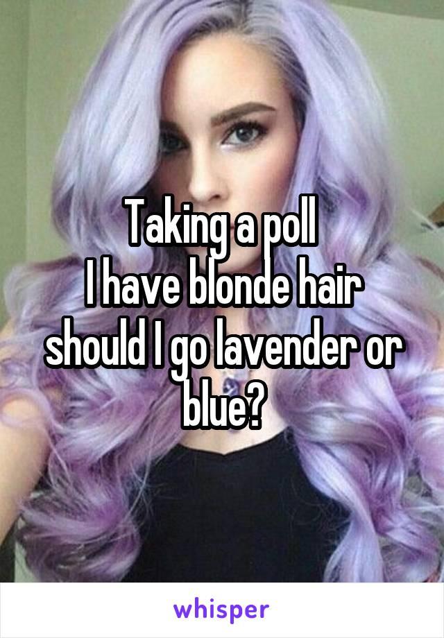 Taking a poll  I have blonde hair should I go lavender or blue?