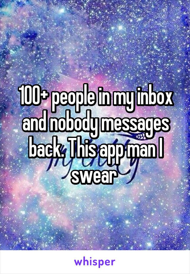 100+ people in my inbox and nobody messages back. This app man I swear