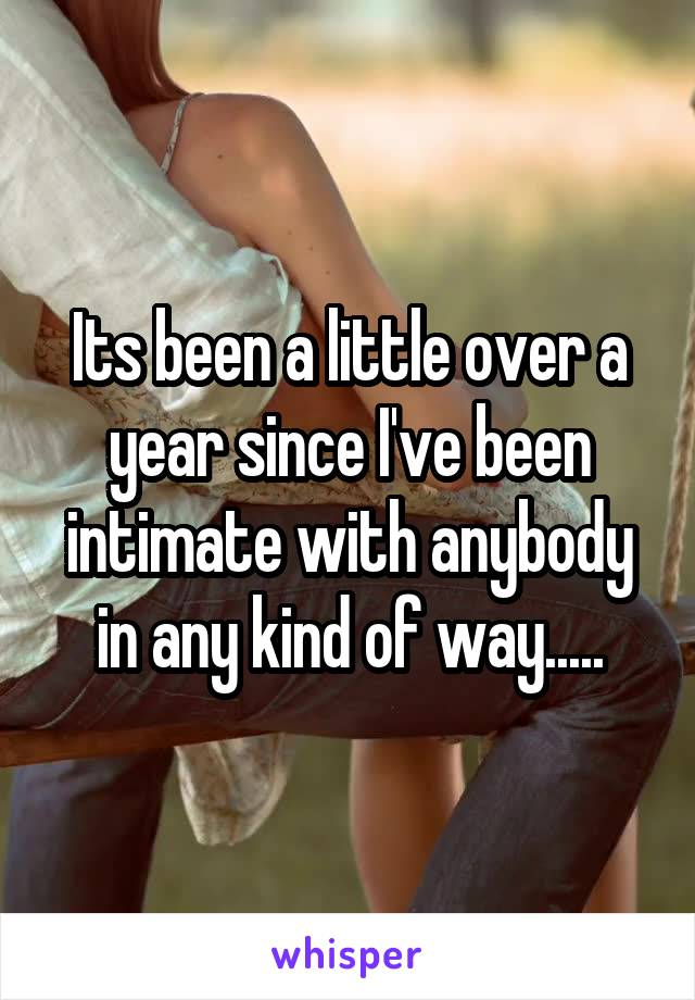 Its been a little over a year since I've been intimate with anybody in any kind of way.....