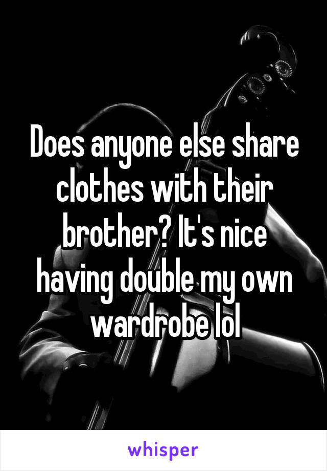 Does anyone else share clothes with their brother? It's nice having double my own wardrobe lol