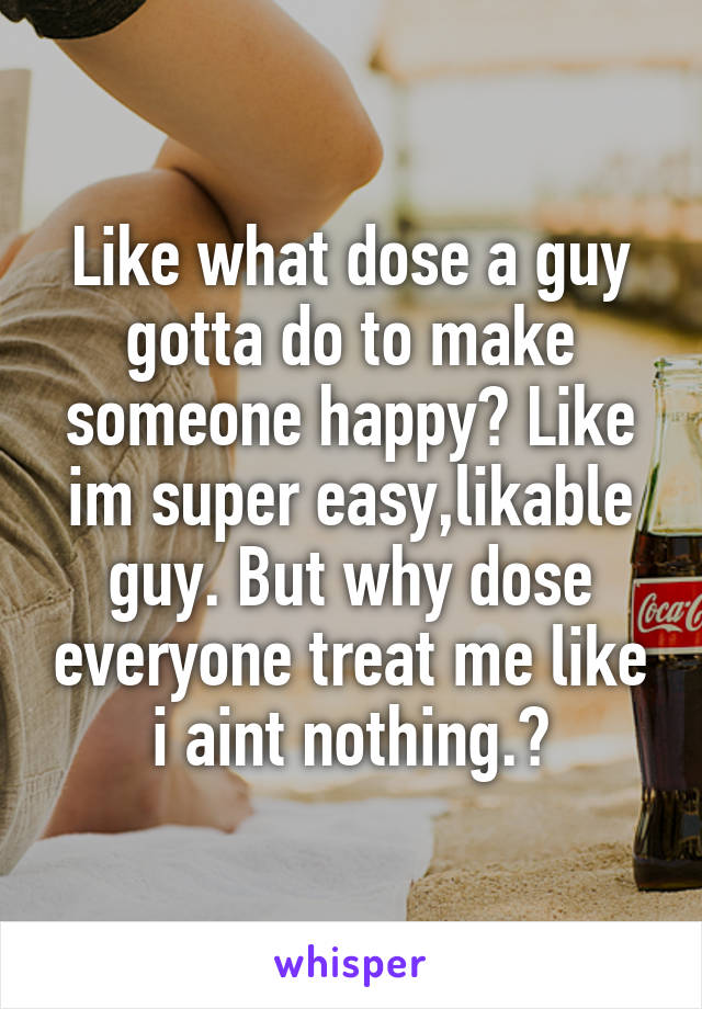 Like what dose a guy gotta do to make someone happy? Like im super easy,likable guy. But why dose everyone treat me like i aint nothing.?