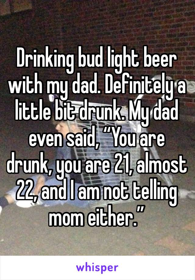 """Drinking bud light beer with my dad. Definitely a little bit drunk. My dad even said, """"You are drunk, you are 21, almost 22, and I am not telling mom either."""""""