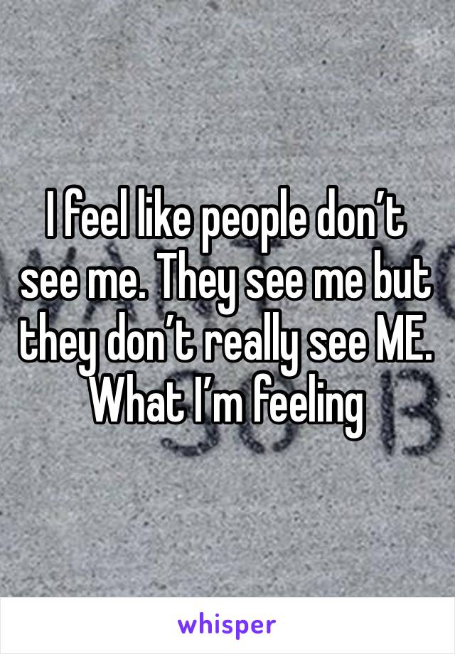 I feel like people don't see me. They see me but they don't really see ME. What I'm feeling
