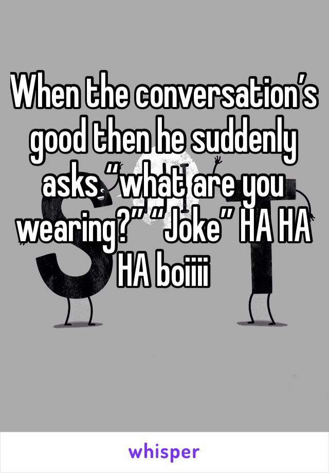 "When the conversation's good then he suddenly asks ""what are you wearing?"" ""Joke"" HA HA HA boiiii"
