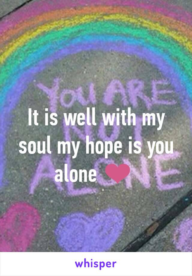 It is well with my soul my hope is you alone ❤
