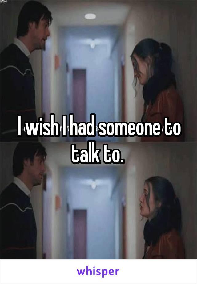 I wish I had someone to talk to.