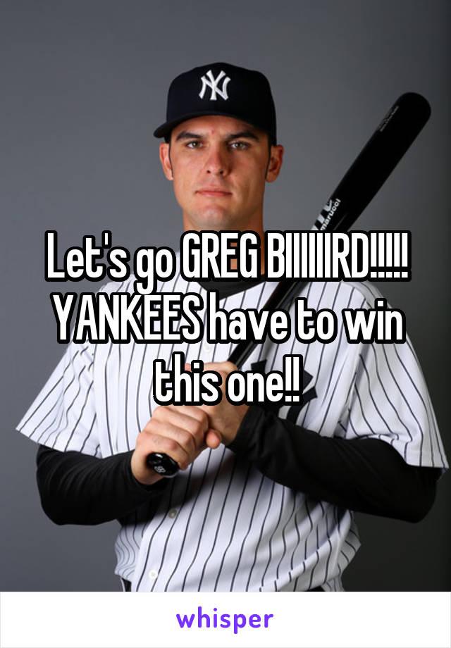 Let's go GREG BIIIIIIRD!!!!! YANKEES have to win this one!!