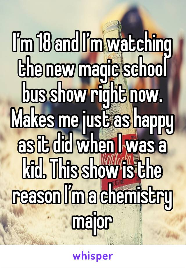 I'm 18 and I'm watching the new magic school bus show right now. Makes me just as happy as it did when I was a kid. This show is the reason I'm a chemistry major