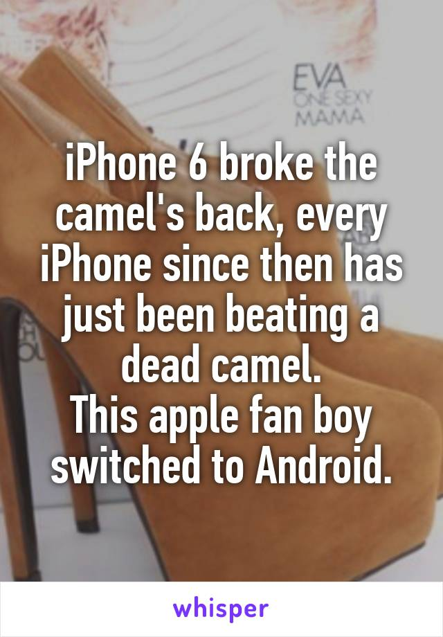 iPhone 6 broke the camel's back, every iPhone since then has just been beating a dead camel. This apple fan boy switched to Android.