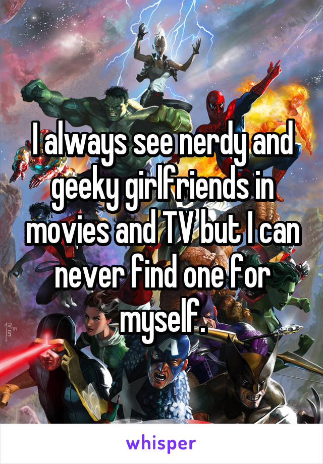 I always see nerdy and geeky girlfriends in movies and TV but I can never find one for myself.