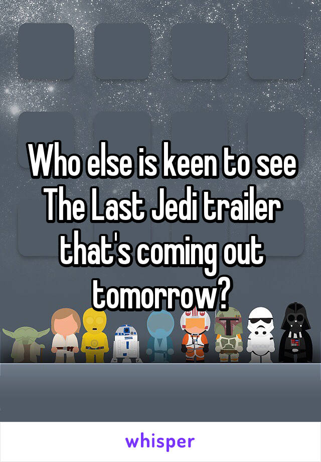 Who else is keen to see The Last Jedi trailer that's coming out tomorrow?