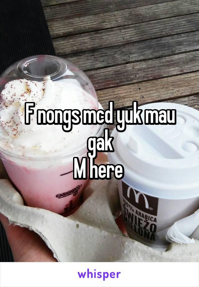 F nongs mcd yuk mau gak M here