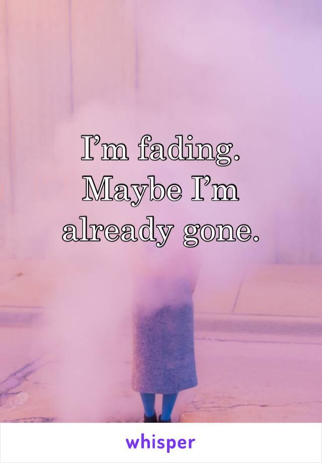 I'm fading. Maybe I'm already gone.