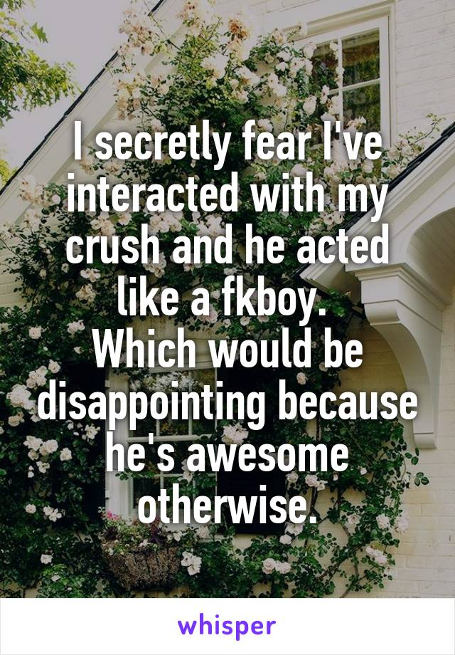 I secretly fear I've interacted with my crush and he acted like a fkboy.  Which would be disappointing because he's awesome otherwise.