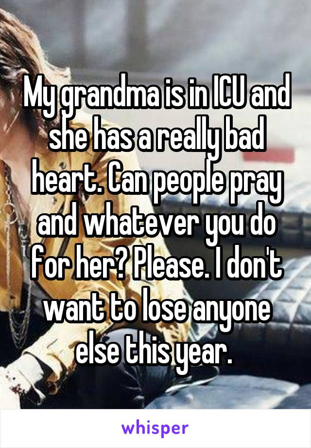 My grandma is in ICU and she has a really bad heart. Can people pray and whatever you do for her? Please. I don't want to lose anyone else this year.