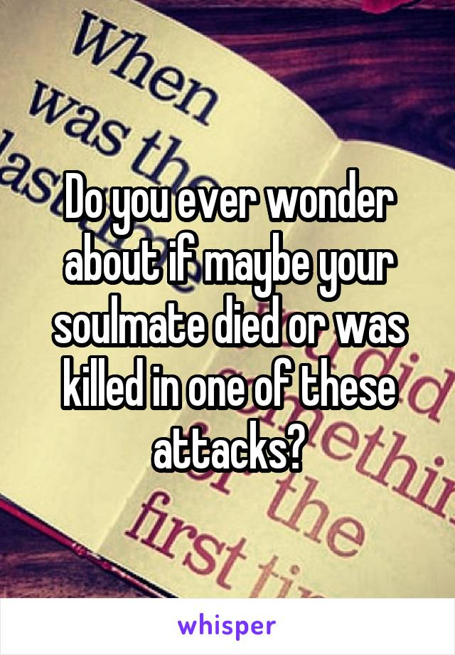 Do you ever wonder about if maybe your soulmate died or was killed in one of these attacks?