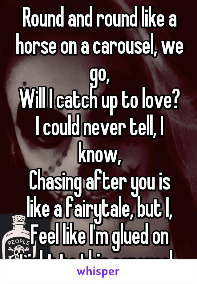 Round and round like a horse on a carousel, we go, Will I catch up to love? I could never tell, I know, Chasing after you is like a fairytale, but I, Feel like I'm glued on tight to this carousel..