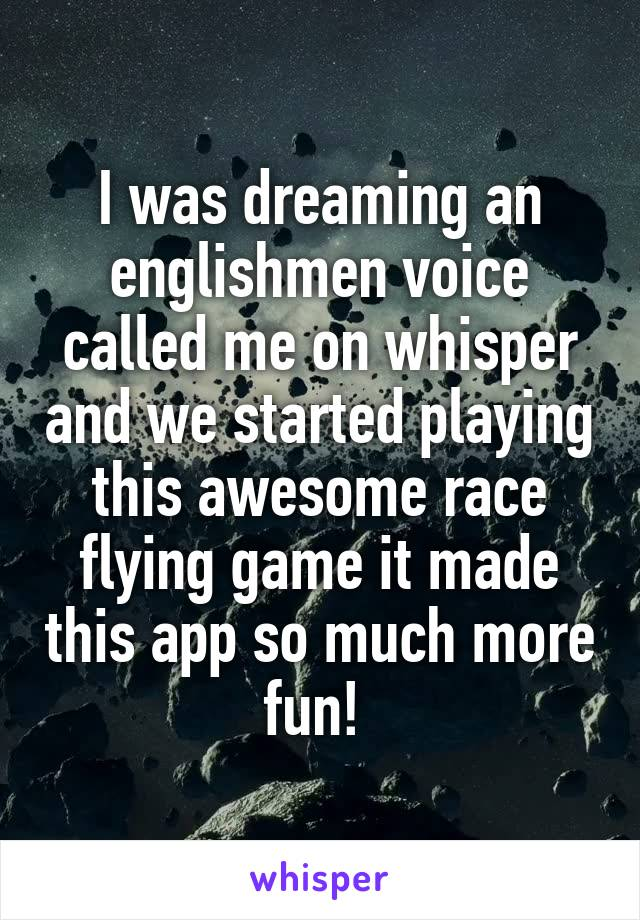 I was dreaming an englishmen voice called me on whisper and we started playing this awesome race flying game it made this app so much more fun!