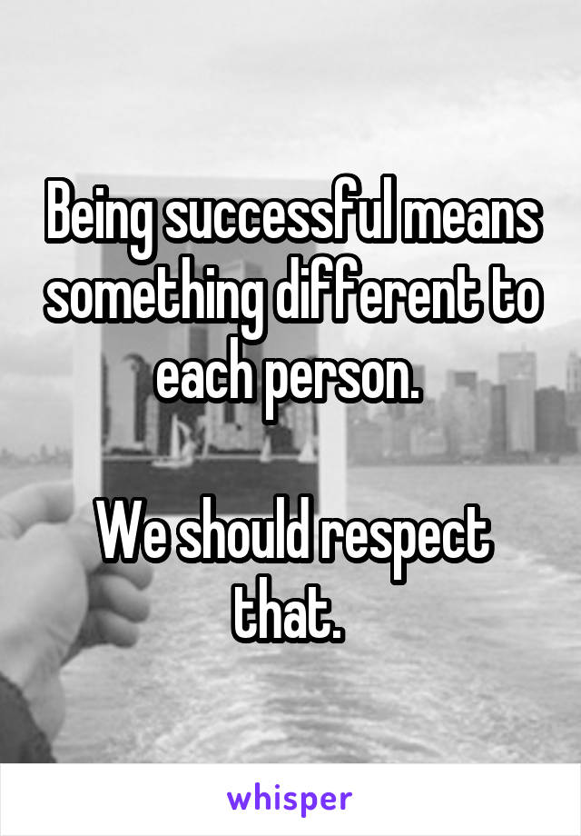 Being successful means something different to each person.   We should respect that.