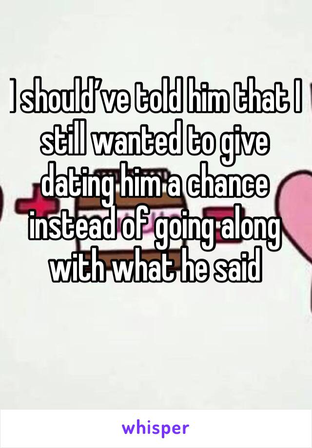 I should've told him that I still wanted to give dating him a chance instead of going along with what he said