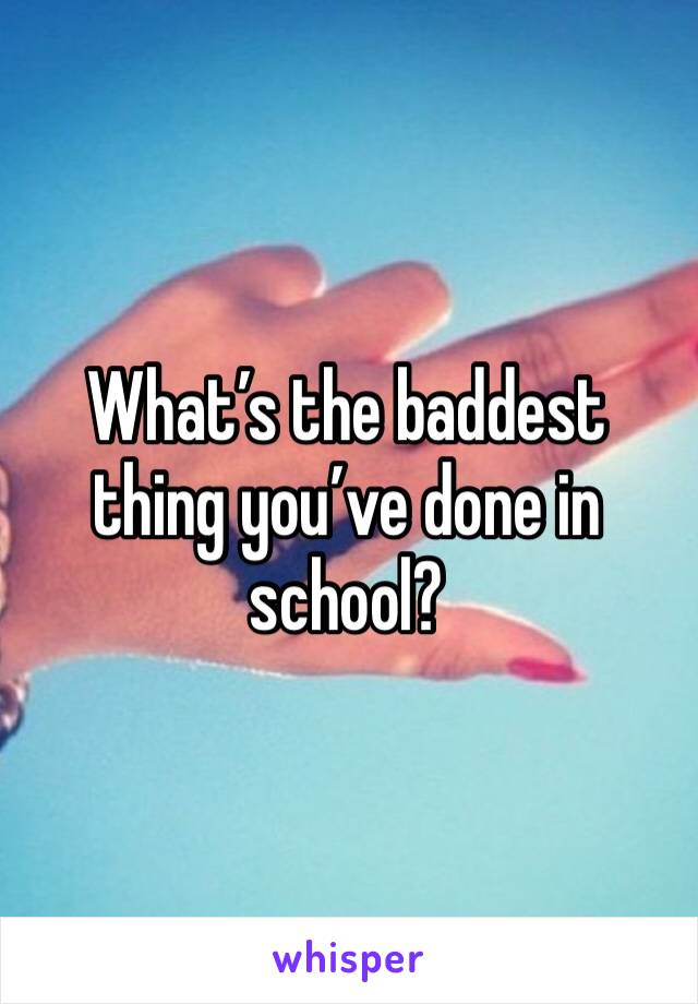 What's the baddest thing you've done in school?