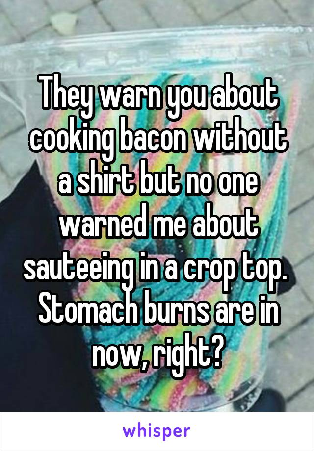 They warn you about cooking bacon without a shirt but no one warned me about sauteeing in a crop top.  Stomach burns are in now, right?