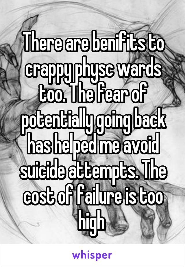 There are benifits to crappy physc wards too. The fear of potentially going back has helped me avoid suicide attempts. The cost of failure is too high