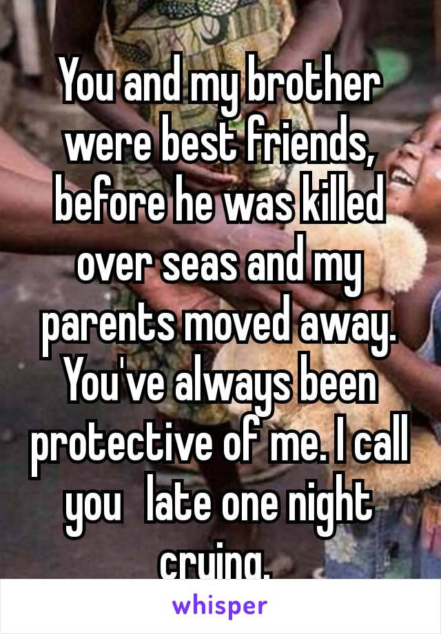 You and my brother were best friends, before he was killed over seas and my parents moved away. You've always been protective of me. I call you  late one night crying.