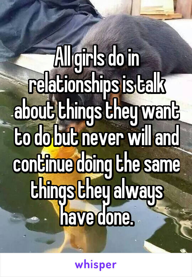 All girls do in relationships is talk about things they want to do but never will and continue doing the same things they always have done.