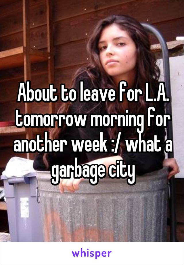 About to leave for L.A. tomorrow morning for another week :/ what a garbage city