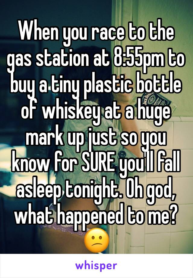 When you race to the gas station at 8:55pm to buy a tiny plastic bottle of whiskey at a huge mark up just so you know for SURE you'll fall asleep tonight. Oh god, what happened to me? 😕