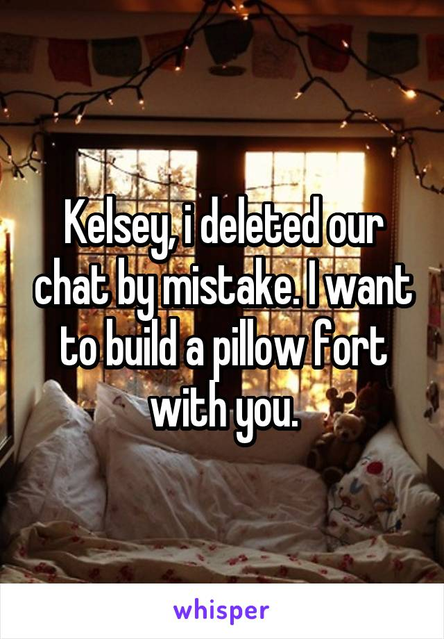Kelsey, i deleted our chat by mistake. I want to build a pillow fort with you.