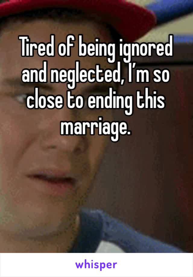 Tired of being ignored and neglected, I'm so close to ending this marriage.