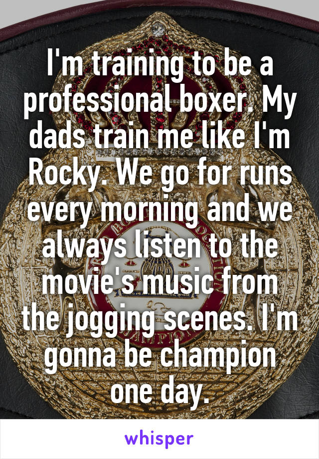 I'm training to be a professional boxer. My dads train me like I'm Rocky. We go for runs every morning and we always listen to the movie's music from the jogging scenes. I'm gonna be champion one day.